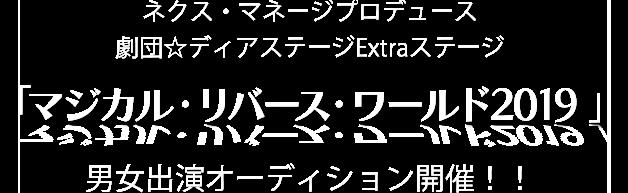 ネクス・マネージプロデュース 劇団☆ディアステージExtraステージ 「マジカル・リバース・ワールド2019 」男女出演オーディション開催!!