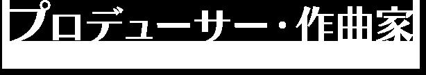 プロデューサー・作曲家紹介
