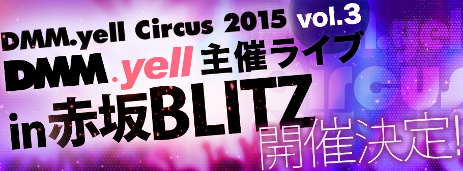 DMM.yell Circus 2015 vol.3 DMM.yell主催ライブ開催決定!