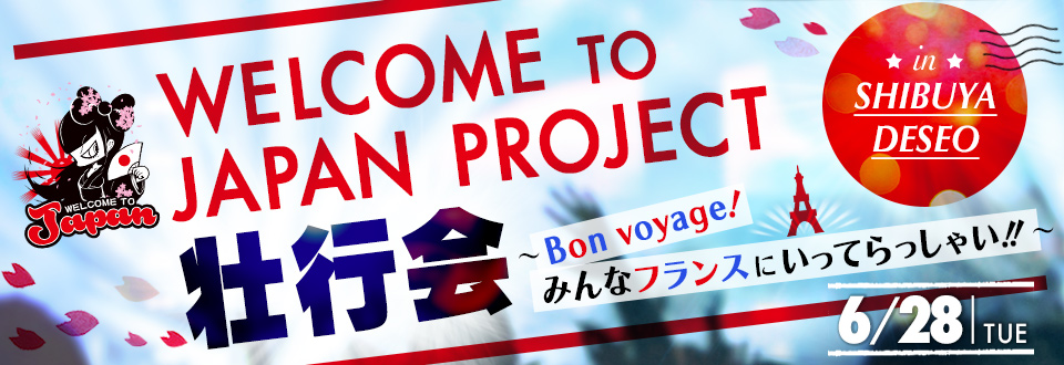 WELCOME TO JAPAN PROJECT壮行会 ~Bon voyage!みんなフランスにいってらっしゃい!! in SHIBUYA DESEO 6/28(TUE)