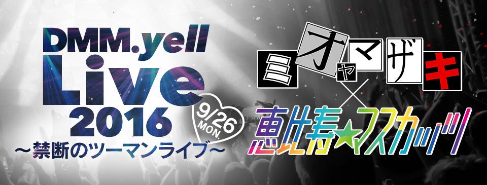 DMM.yell Live 2016 ~禁断のツーマンライブ~<br>ミオヤマザキ×恵比寿★マスカッツ 9/26[Mon]